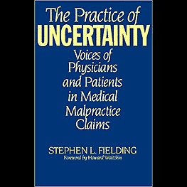 The Practice of Uncertainty: Voices of Physicians & Patients in Medical Malpractice Claims - Fielding - cites Feld & Simm1998